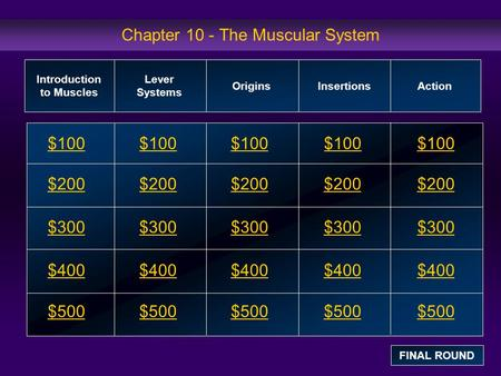 Chapter 10 - The Muscular System $100 $200 $300 $400 $500 $100$100$100 $200 $300 $400 $500 Introduction to Muscles Lever Systems OriginsInsertions Action.
