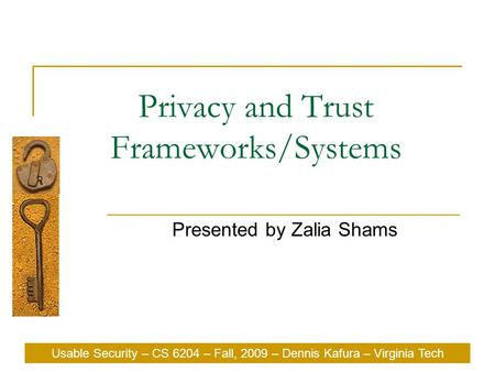 Usable Security – CS 6204 – Fall, 2009 – Dennis Kafura – Virginia Tech Privacy and Trust Frameworks/Systems Presented by Zalia Shams Usable Security –