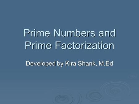 Prime Numbers and Prime Factorization Developed by Kira Shank, M.Ed.
