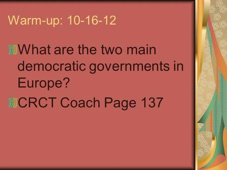 Warm-up: 10-16-12 What are the two main democratic governments in Europe? CRCT Coach Page 137.