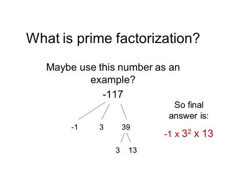 What is prime factorization? Maybe use this number as an example? -117 -1 3 39 3 13 So final answer is: -1 x 3 2 x 13.