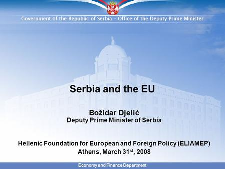 Government of the Republic of Serbia – Office of the Deputy Prime Minister Economy and Finance Department Serbia and the EU Božidar Djelić Deputy Prime.