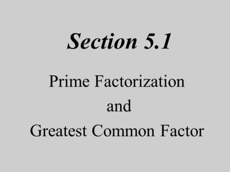 Section 5.1 Prime Factorization and Greatest Common Factor.