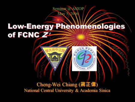 Low-Energy Phenomenologies of FCNC Z 0 Cheng-Wei Chiang ( 蔣正偉 ) National Central University & Academia Sinica Cheng-Wei Chiang ( 蔣正偉 ) National Central.