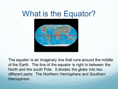 What is the Equator? The equator is an imaginary line that runs around the middle of the Earth. The line of the equator is right in between the North.