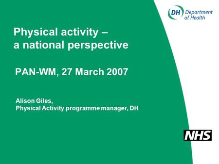 Physical activity – a national perspective PAN-WM, 27 March 2007 Alison Giles, Physical Activity programme manager, DH.