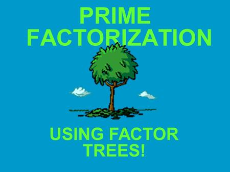 PRIME FACTORIZATION USING FACTOR TREES!.