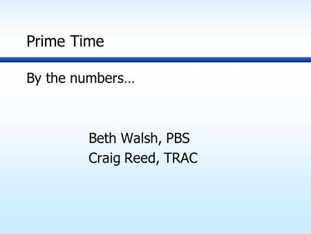 Prime Time By the numbers… Beth Walsh, PBS Craig Reed, TRAC.