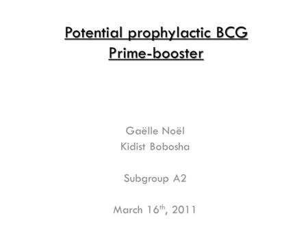 Potential prophylactic BCG Prime-booster Gaëlle Noël Kidist Bobosha Subgroup A2 March 16 th, 2011.