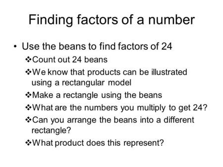 Finding factors of a number Use the beans to find factors of 24  Count out 24 beans  We know that products can be illustrated using a rectangular model.