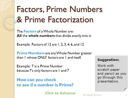 Factors, Prime Numbers & Prime Factorization All About Primes1 Click to Advance Suggestion: Work with scratch paper and pencil as you go through this presentation.