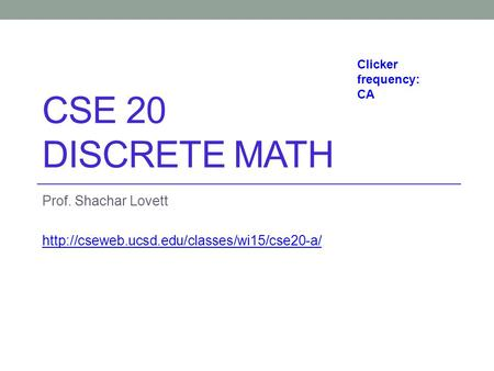 CSE 20 DISCRETE MATH Prof. Shachar Lovett  Clicker frequency: CA.
