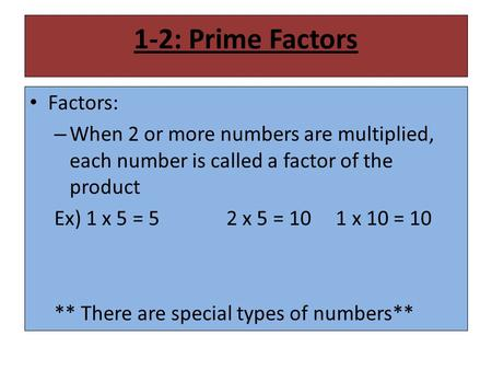 1-2: Prime Factors Factors: – When 2 or more numbers are multiplied, each number is called a factor of the product Ex) 1 x 5 = 52 x 5 = 10 1 x 10 = 10.