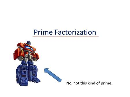Prime Factorization No, not this kind of prime..