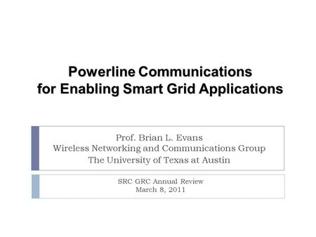 SRC GRC Annual Review March 8, 2011 Powerline <strong>Communications</strong> for Enabling Smart Grid Applications Prof. Brian L. Evans Wireless Networking and <strong>Communications</strong>.