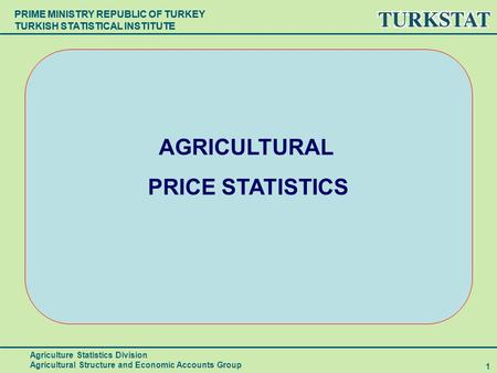 PRIME MINISTRY REPUBLIC OF TURKEY TURKISH STATISTICAL INSTITUTE 1 AGRICULTURAL PRICE STATISTICS Agriculture Statistics Division Agricultural Structure.