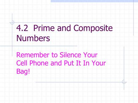 4.2 Prime and Composite Numbers Remember to Silence Your Cell Phone and Put It In Your Bag!