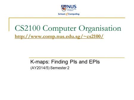 CS2100 Computer Organisation   K-maps: Finding PIs and EPIs (AY2014/5) Semester 2.