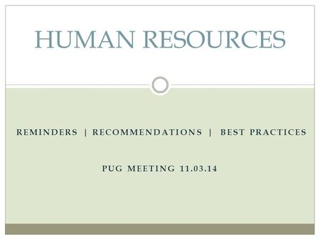 REMINDERS | RECOMMENDATIONS | BEST PRACTICES PUG MEETING 11.03.14 HUMAN RESOURCES.