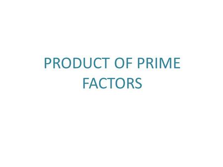 PRODUCT OF PRIME FACTORS. Product of Prime Factors ANY whole number can be broken down and written as a Product of Prime Factors What is a PRIME FACTOR.
