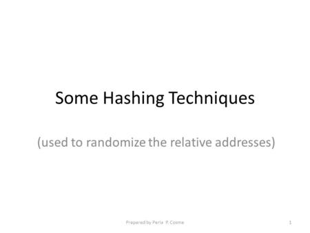 Some Hashing Techniques (used to randomize the relative addresses) 1Prepared by Perla P. Cosme.