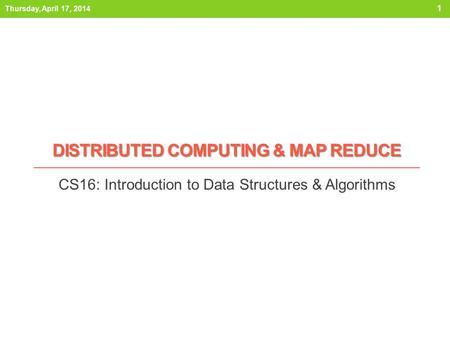 DISTRIBUTED COMPUTING & MAP REDUCE CS16: Introduction to Data Structures & Algorithms Thursday, April 17, 2014 1.