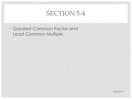 SECTION 5-4 Greatest Common Factor and Least Common Multiple Slide 5-4-1.