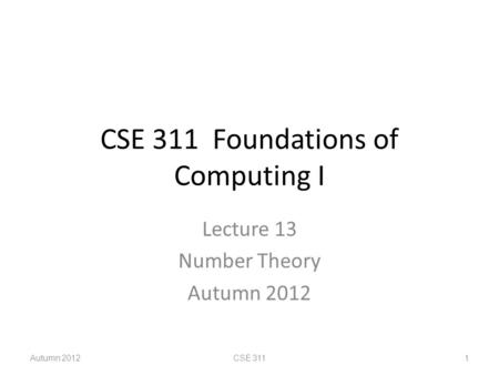 CSE 311 Foundations of Computing I Lecture 13 Number Theory Autumn 2012 CSE 311 1.
