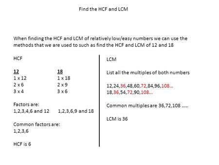 Find the HCF and LCM When finding the HCF and LCM of relatively low/easy numbers we can use the methods that we are used to such as find the HCF and LCM.
