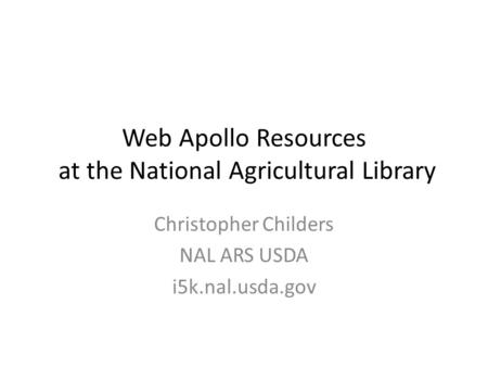 Web Apollo Resources at the National Agricultural Library Christopher Childers NAL ARS USDA i5k.nal.usda.gov.