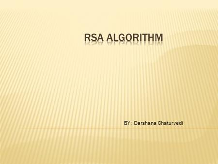 BY : Darshana Chaturvedi.  INTRODUCTION  RSA ALGORITHM  EXAMPLES  RSA IS EFFECTIVE  FERMAT'S LITTLE THEOREM  EUCLID'S ALGORITHM  REFERENCES.