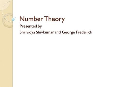 Number Theory Presented by Shrividya Shivkumar and George Frederick.
