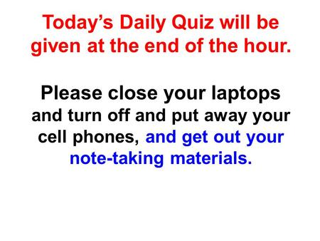 Today's Daily Quiz will be given at the end of the hour. Please close your laptops and turn off and put away your cell phones, and get out your note-taking.