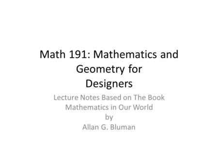 Math 191: Mathematics and Geometry for Designers Lecture Notes Based on The Book Mathematics in Our World by Allan G. Bluman.
