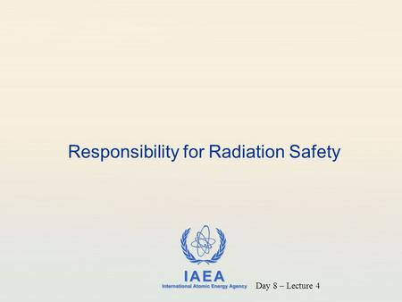 IAEA International Atomic Energy Agency Responsibility for Radiation Safety Day 8 – Lecture 4.
