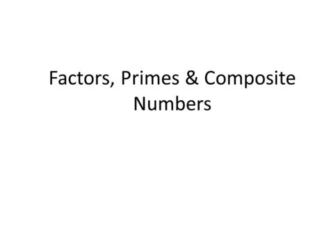 Factors, Primes & Composite Numbers. Learning Objective: Today factor numbers and determine if they are prime or composite.