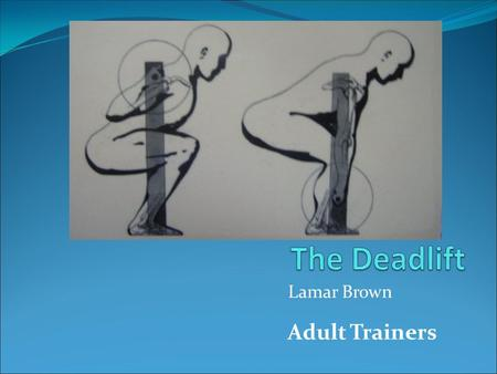 "Lamar Brown Adult Trainers Introduction 1. What is a ""deadlift""? A biomechanically efficient method of lifting heavy objects off the floor. 2. Why should."