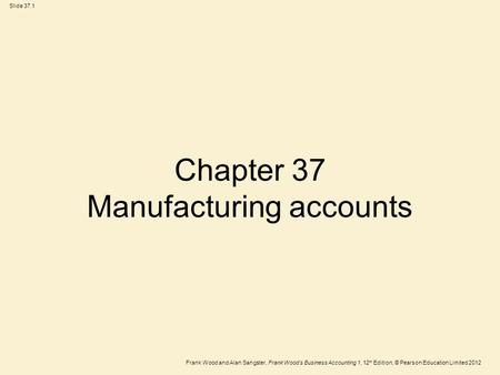 Frank Wood and Alan Sangster, Frank Wood's Business Accounting 1, 12 th Edition, © Pearson Education Limited 2012 Slide 37.1 Chapter 37 Manufacturing accounts.