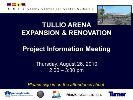 TULLIO ARENA EXPANSION & RENOVATION Project Information Meeting Thursday, August 26, 2010 2:00 – 3:30 pm Please sign in on the attendance sheet.