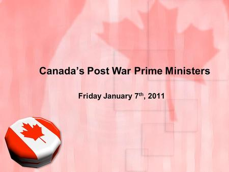 Canada's Post War Prime Ministers Friday January 7 th, 2011.