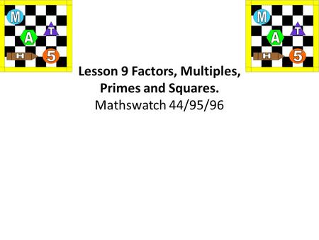 Lesson 9 Factors, Multiples, Primes and Squares. Mathswatch 44/95/96