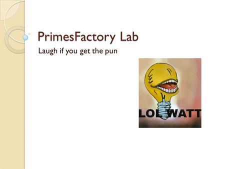 PrimesFactory Lab Laugh if you get the pun. Don't forget: You can copy- paste this slide into other presentations, and move or resize the poll. Poll: