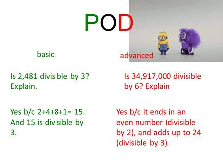 Basic advanced Is 2,481 divisible by 3? Explain. Is 34,917,000 divisible by 6? Explain Yes b/c 2+4+8+1= 15. And 15 is divisible by 3. Yes b/c it ends in.