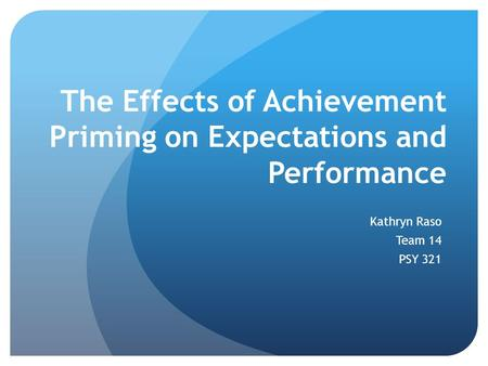 The Effects of Achievement Priming on Expectations and Performance Kathryn Raso Team 14 PSY 321.