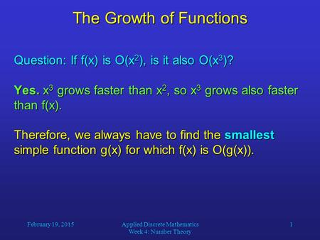 February 19, 2015Applied Discrete Mathematics Week 4: Number Theory 1 The Growth of Functions Question: If f(x) is O(x 2 ), is it also O(x 3 )? Yes. x.