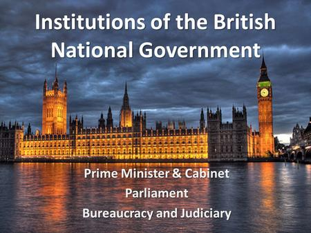 Institutions of the British National Government Prime Minister & Cabinet Parliament Bureaucracy and Judiciary.