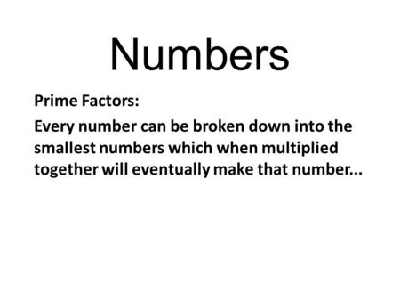 Numbers Prime Factors: Every number can be broken down into the smallest numbers which when multiplied together will eventually make that number...
