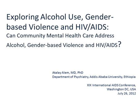 Exploring Alcohol Use, Gender- based Violence and HIV/AIDS: Can Community Mental Health Care Address Alcohol, Gender-based Violence and HIV/AIDS ? Atalay.