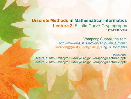 Discrete Methods in Mathematical Informatics Lecture 2: Elliptic Curve Cryptography 16 th October 2012 Vorapong Suppakitpaisarn
