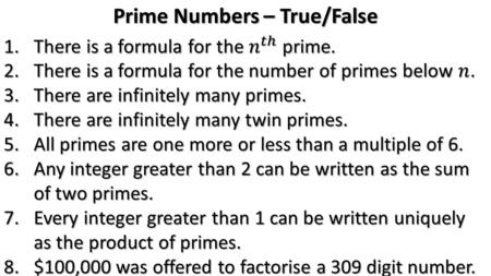 Prime Numbers – True/False. 3. There are infinitely many primes. True We can prove this by assuming there aren't: Multiply all the primes together,